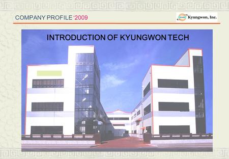 COMPANY PROFILE '2009 INTRODUCTION OF TAEJUNG TECHNICAL MFG INTRODUCTION OF KYUNGWON TECH.