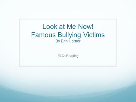Look at Me Now! Famous Bullying Victims By Erin Horner ELD: Reading.