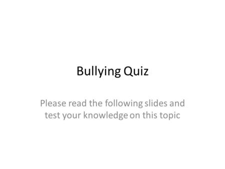 Bullying Quiz Please read the following slides and test your knowledge on this topic.