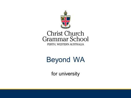 Beyond WA for university. Things to consider…. Are you ready to leave home? Are you serious? Other options eg. Undergraduate course in WA/Interstate and.