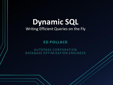Dynamic SQL Writing Efficient Queries on the Fly ED POLLACK AUTOTASK CORPORATION DATABASE OPTIMIZATION ENGINEER.