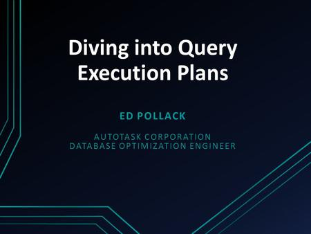 Diving into Query Execution Plans ED POLLACK AUTOTASK CORPORATION DATABASE OPTIMIZATION ENGINEER.