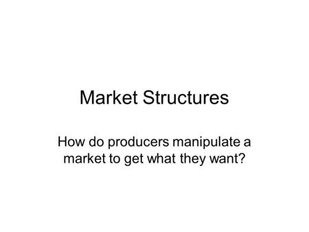 Market Structures How do producers manipulate a market to get what they want?
