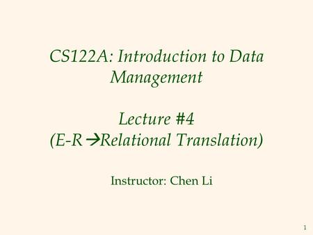 1 CS122A: Introduction to Data Management Lecture #4 (E-R  Relational Translation) Instructor: Chen Li.