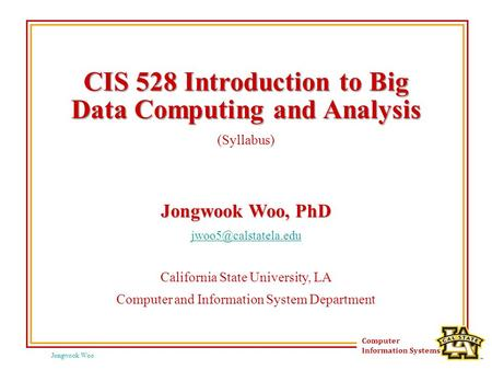 Jongwook Woo Computer Information Systems CIS 528 Introduction to Big Data Computing and Analysis (Syllabus) Jongwook Woo, PhD California.