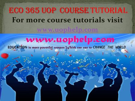 For more course tutorials visit www.uophelp.com. ECO 365 Final Exam Guide (New) 1Because you can only obtain more of one good by giving up some of another.