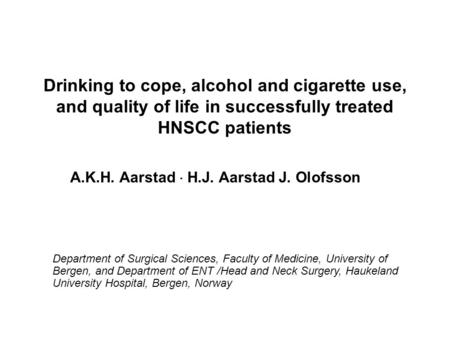 Drinking to cope, alcohol and cigarette use, and quality of life in successfully treated HNSCC patients A.K.H. Aarstad  H.J. Aarstad J. Olofsson Department.