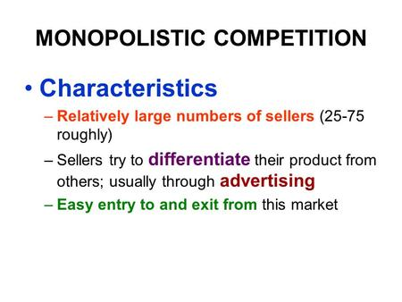 MONOPOLISTIC COMPETITION Characteristics –Relatively large numbers of sellers (25-75 roughly) –Sellers try to differentiate their product from others;