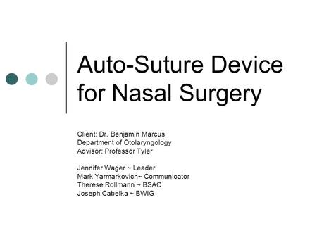 Auto-Suture Device for Nasal Surgery Client: Dr. Benjamin Marcus Department of Otolaryngology Advisor: Professor Tyler Jennifer Wager ~ Leader Mark Yarmarkovich~