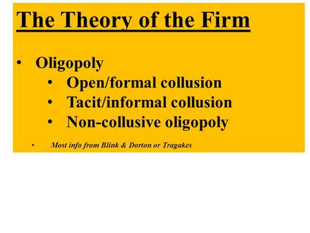 The Theory of the Firm Oligopoly Open/formal collusion Tacit/informal collusion Non-collusive oligopoly Most info from Blink & Dorton or Tragakes.