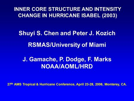 INNER CORE STRUCTURE AND INTENSITY CHANGE IN HURRICANE ISABEL (2003) Shuyi S. Chen and Peter J. Kozich RSMAS/University of Miami J. Gamache, P. Dodge,