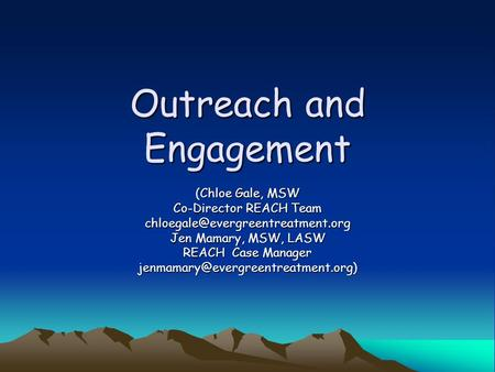 Outreach and Engagement (Chloe Gale, MSW Co-Director REACH Team Jen Mamary, MSW, LASW REACH Case Manager