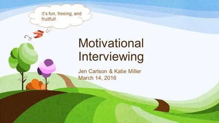 Motivational Interviewing Jen Carlson & Katie Miller March 14, 2016 It's fun, freeing, and fruitful!