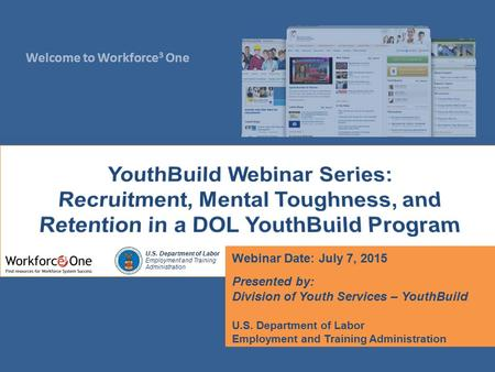 Welcome to Workforce 3 One U.S. Department of Labor Employment and Training Administration Webinar Date: July 7, 2015 Presented by: Division of Youth Services.