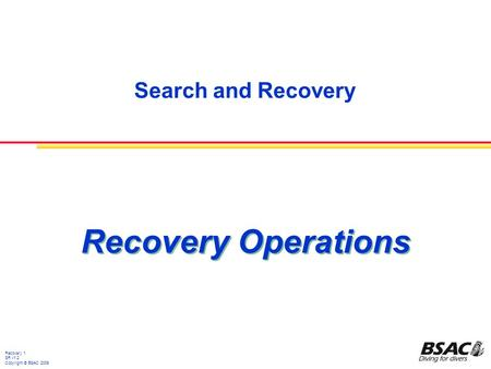 Search and Recovery Recovery 1 SR v1.2 Copyright © BSAC 2009 Recovery Operations.