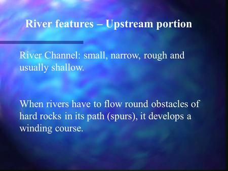 River features – Upstream portion River Channel: small, narrow, rough and usually shallow. When rivers have to flow round obstacles of hard rocks in its.