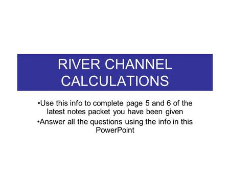 RIVER CHANNEL CALCULATIONS Use this info to complete page 5 and 6 of the latest notes packet you have been given Answer all the questions using the info.