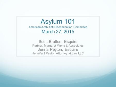 Asylum 101 American-Arab Anti Discrimination Committee March 27, 2015 Scott Bratton, Esquire Partner, Margaret Wong & Associates Jenna Peyton, Esquire.