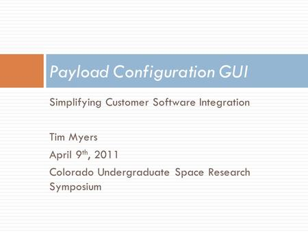 Simplifying Customer Software Integration Tim Myers April 9 th, 2011 Colorado Undergraduate Space Research Symposium Payload Configuration GUI.