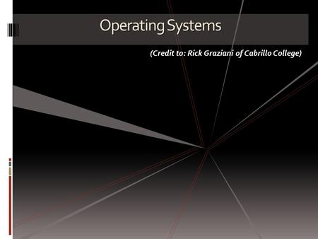 Operating Systems (Credit to: Rick Graziani of Cabrillo College)