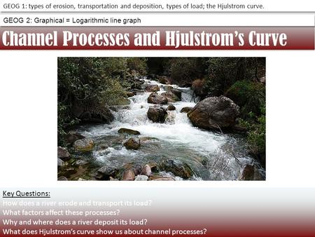 Channel Processes and Hjulstrom's Curve GEOG 1: types of erosion, transportation and deposition, types of load; the Hjulstrom curve. GEOG 2: Graphical.