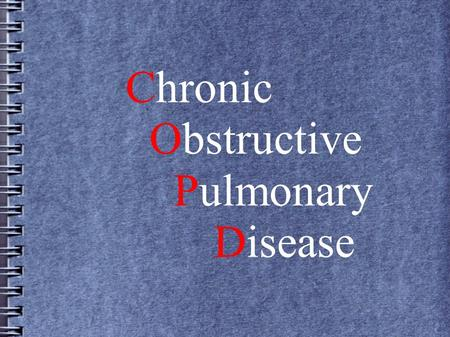 Chronic Obstructive Pulmonary Disease. COPD is an umbrella term for two diseases which cause progressive airflow obstruction Chronic Bronchitis- Inflammation.