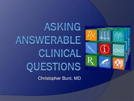 Christopher Bunt, MD. Why is this important? To focus your search for evidence.