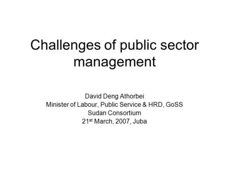 Challenges of public sector management David Deng Athorbei Minister of Labour, Public Service & HRD, GoSS Sudan Consortium 21 st March, 2007, Juba.
