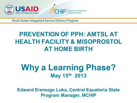 South Sudan Integrated Service Delivery Program PREVENTION OF PPH: AMTSL AT HEALTH FACILITY & MISOPROSTOL AT HOME BIRTH Why a Learning Phase? May 15 th.
