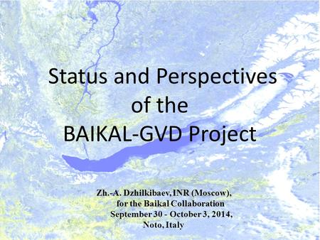 Status and Perspectives of the BAIKAL-GVD Project Zh.-A. Dzhilkibaev, INR (Moscow), for the Baikal Collaboration for the Baikal Collaboration September.
