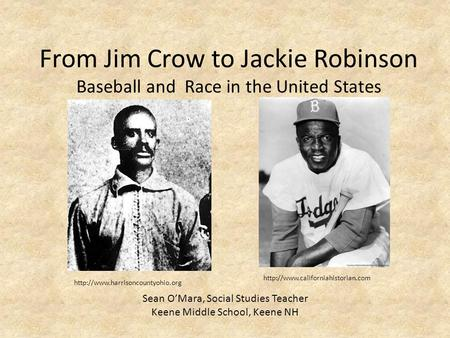 From Jim Crow to Jackie Robinson Baseball and Race in the United States Sean O'Mara, Social Studies Teacher Keene Middle School, Keene NH