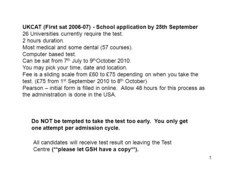 1 UKCAT (First sat 2006-07) - School application by 25th September 26 Universities currently require the test. 2 hours duration. Most medical and some.