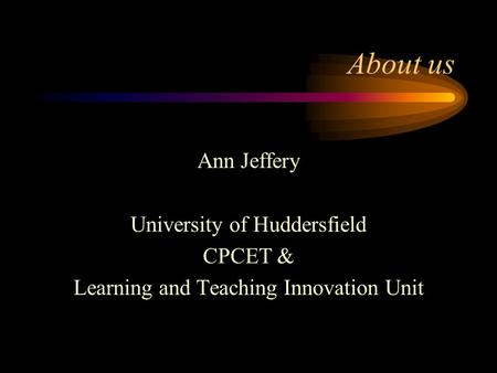 About us Ann Jeffery University of Huddersfield CPCET & Learning and Teaching Innovation Unit.
