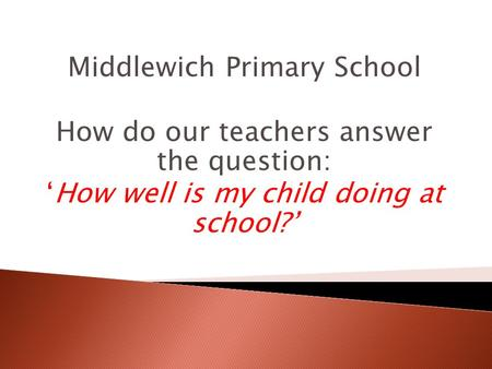 Middlewich Primary School How do our teachers answer the question: 'How well is my child doing at school?'