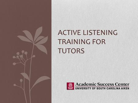 ACTIVE LISTENING TRAINING FOR TUTORS. What is active listening? Of course, as a tutor you'll be listening to a lot of students However, there is a difference.