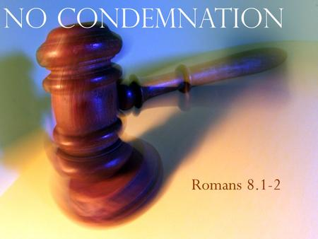 No Condemnation Romans 8.1-2. What does it mean to be condemned by God? No Condemnation.