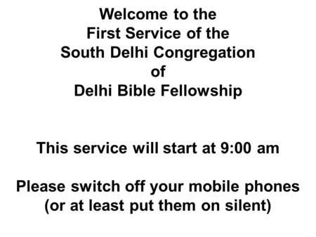 Welcome to the First Service of the South Delhi Congregation of Delhi Bible Fellowship This service will start at 9:00 am Please switch off your mobile.