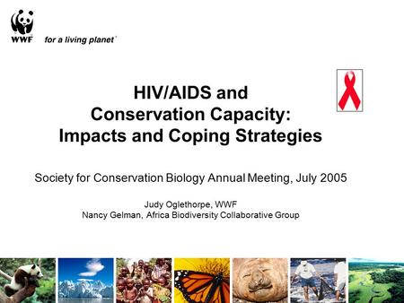 HIV/AIDS and Conservation Capacity: Impacts and Coping Strategies Society for Conservation Biology Annual Meeting, July 2005 Judy Oglethorpe, WWF Nancy.