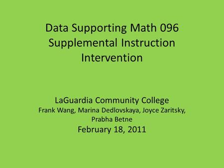 Data Supporting Math 096 Supplemental Instruction Intervention LaGuardia Community College Frank Wang, Marina Dedlovskaya, Joyce Zaritsky, Prabha Betne.