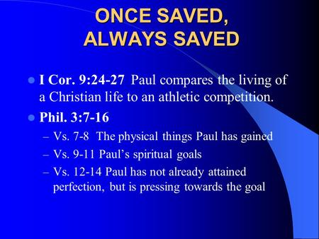 ONCE SAVED, ALWAYS SAVED I Cor. 9:24-27 Paul compares the living of a Christian life to an athletic competition. Phil. 3:7-16 – Vs. 7-8 The physical things.