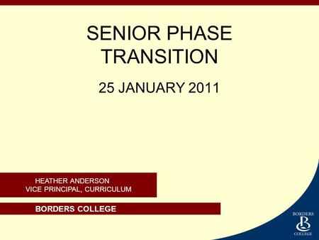 BORDERS COLLEGE HEATHER ANDERSON VICE PRINCIPAL, CURRICULUM SENIOR PHASE TRANSITION 25 JANUARY 2011.