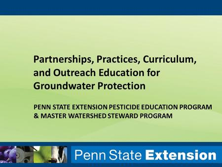 PENN STATE EXTENSION PESTICIDE EDUCATION PROGRAM & MASTER WATERSHED STEWARD PROGRAM Partnerships, Practices, Curriculum, and Outreach Education for Groundwater.