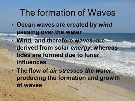 The formation of Waves Ocean waves are created by wind passing over the water Wind, and therefore waves, are derived from solar energy, whereas tides are.