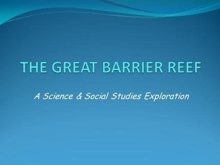 A Science & Social Studies Exploration. OBJECTIVES Upon completing the unit, the student will be able to: Describe the Great Barrier Reef and how it was.