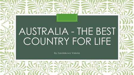 AUSTRALIA - THE BEST COUNTRY FOR LIFE By Zandakova Valeria.