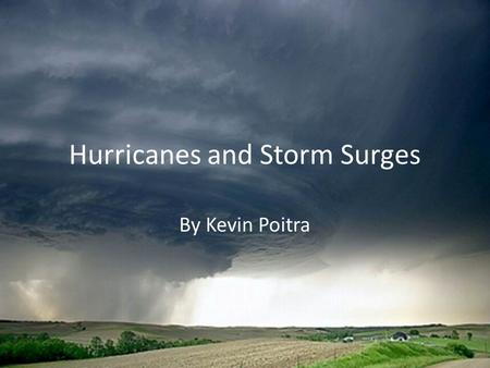 Hurricanes and Storm Surges By Kevin Poitra. Hurricanes Hurricanes, also knows as tropical cyclones, are massive amounts of moving, warm air. They are.