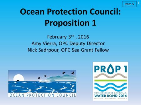 Ocean Protection Council: Proposition 1 February 3 rd, 2016 Amy Vierra, OPC Deputy Director Nick Sadrpour, OPC Sea Grant Fellow 1 Item 5.