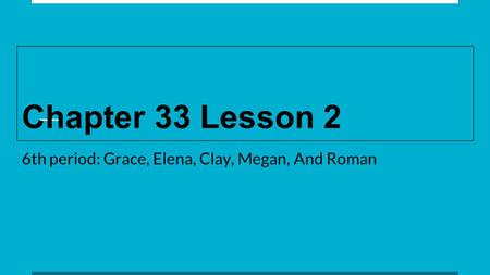 Chapter 33 Lesson 2 6th period: Grace, Elena, Clay, Megan, And Roman.