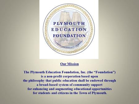 "Our Mission The Plymouth Education Foundation, Inc. (the ""Foundation"") is a non-profit corporation based upon the philosophy that public education shall."