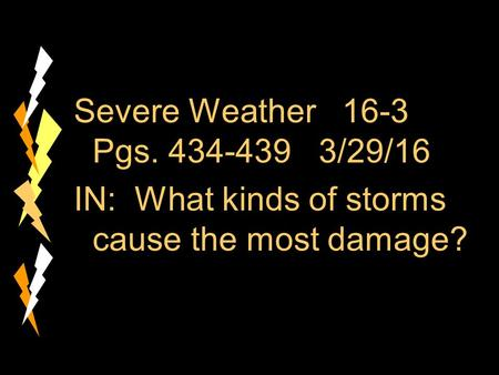 Severe Weather 16-3 Pgs. 434-439 3/29/16 IN: What kinds of storms cause the most damage?